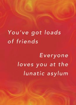 You've got loads of friends, everyone loves you at the lunatic asylum