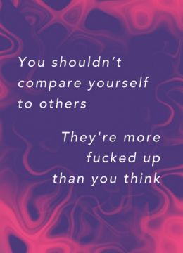 You shouldn't compare yourself to others, they're more fucked up than you think