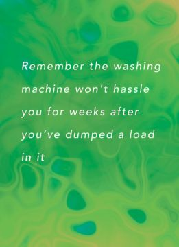 Remember the washing machine won't hassle you for weeks after you've dumped a load in it
