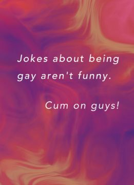 Jokes about being gay aren't funny. Cum on guys!